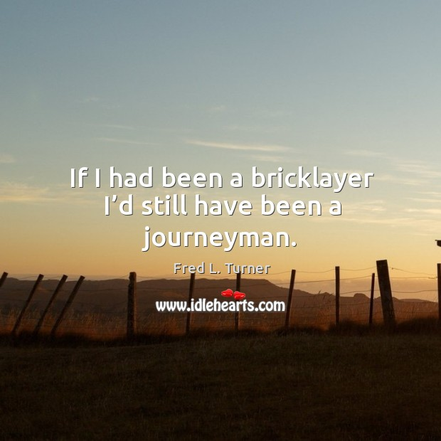If I had been a bricklayer I'd still have been a journeyman. Fred L. Turner Picture Quote