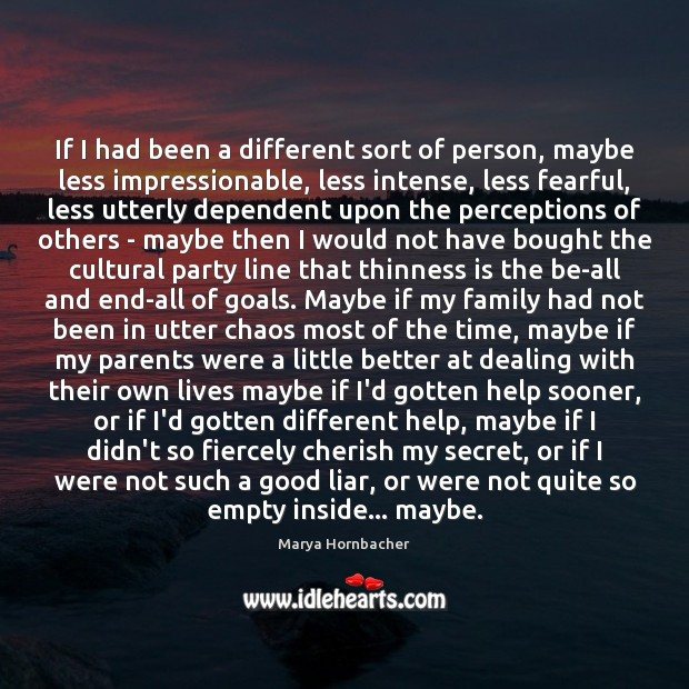 If I had been a different sort of person, maybe less impressionable, Marya Hornbacher Picture Quote