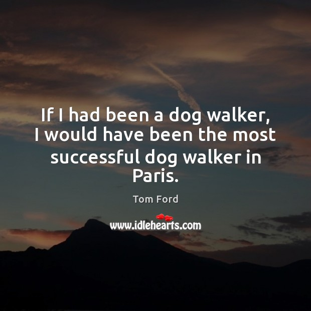 If I had been a dog walker, I would have been the most successful dog walker in Paris. Image