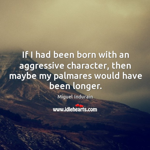 If I had been born with an aggressive character, then maybe my palmares would have been longer. Miguel Indurain Picture Quote