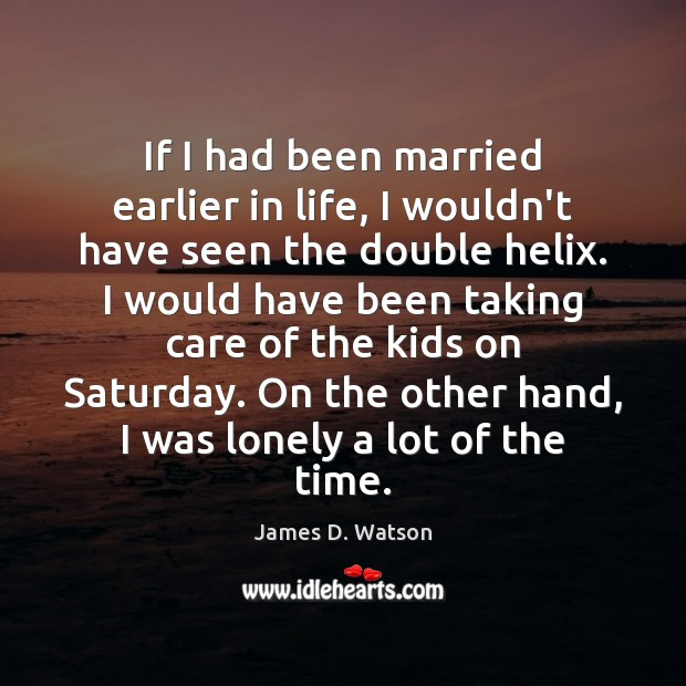 If I had been married earlier in life, I wouldn't have seen James D. Watson Picture Quote