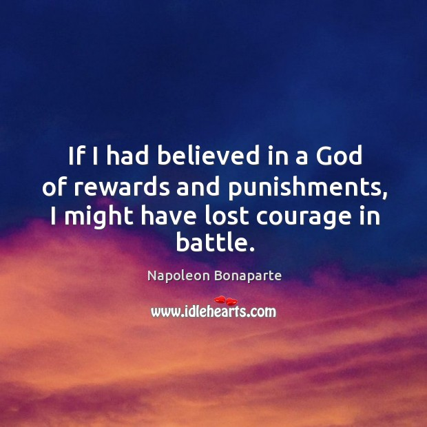 If I had believed in a God of rewards and punishments, I might have lost courage in battle. Image