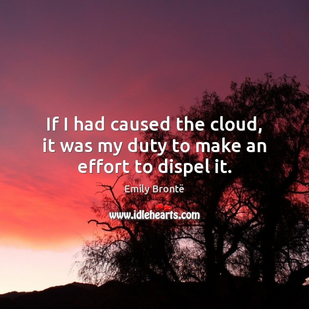 If I had caused the cloud, it was my duty to make an effort to dispel it. Emily Brontë Picture Quote