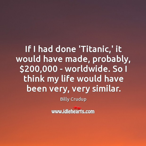 Image, If I had done 'Titanic,' it would have made, probably, $200,000 –