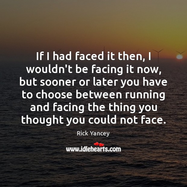 If I had faced it then, I wouldn't be facing it now, Rick Yancey Picture Quote
