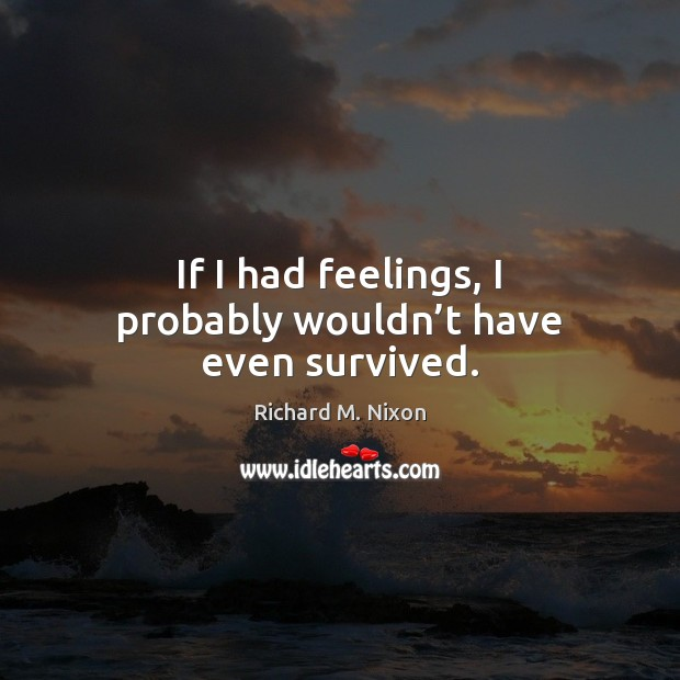 If I had feelings, I probably wouldn't have even survived. Image