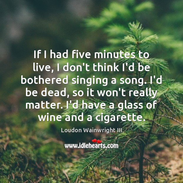 If I had five minutes to live, I don't think I'd be Loudon Wainwright III Picture Quote