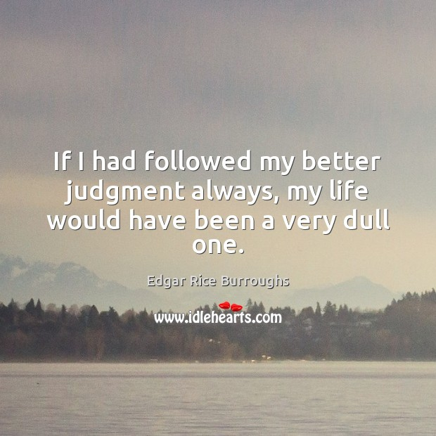 If I had followed my better judgment always, my life would have been a very dull one. Image