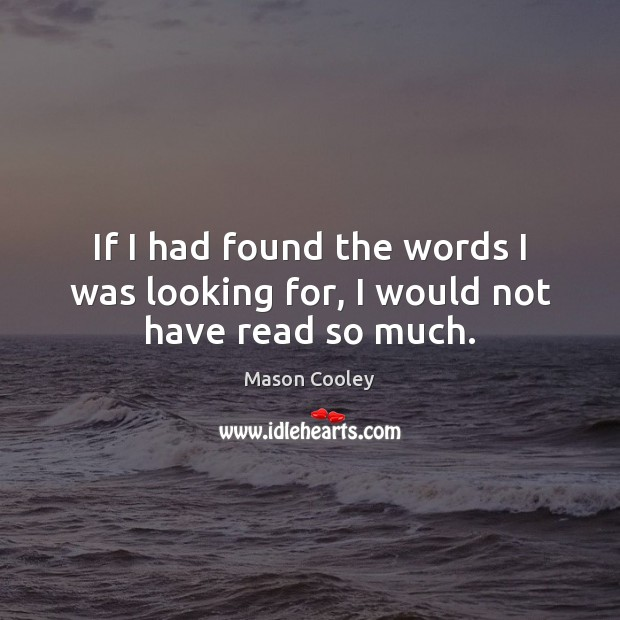 If I had found the words I was looking for, I would not have read so much. Image