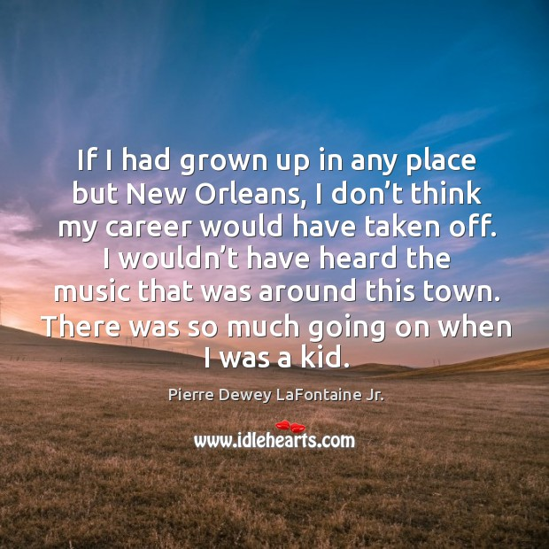 If I had grown up in any place but new orleans, I don't think my career would have taken off. Image