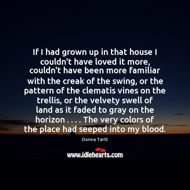 If I had grown up in that house I couldn't have loved Donna Tartt Picture Quote