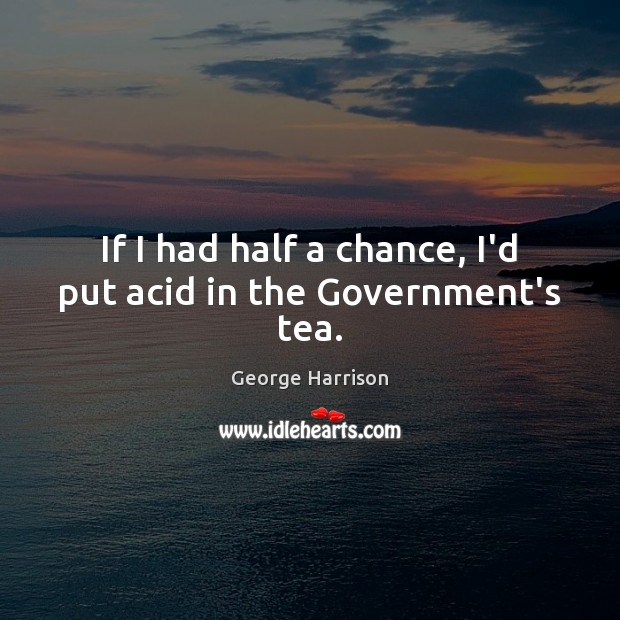 If I had half a chance, I'd put acid in the Government's tea. George Harrison Picture Quote