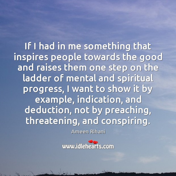 If I had in me something that inspires people towards the good Ameen Rihani Picture Quote