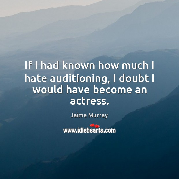 If I had known how much I hate auditioning, I doubt I would have become an actress. Image