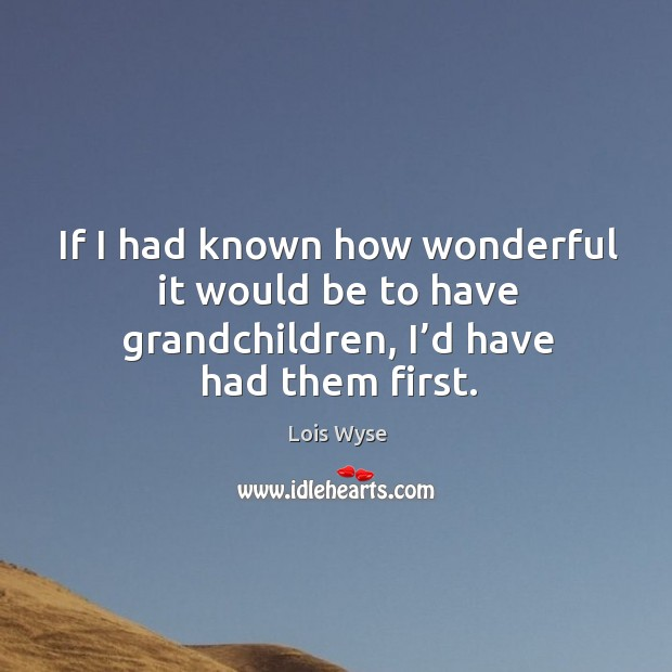 Image, If I had known how wonderful it would be to have grandchildren, I'd have had them first.