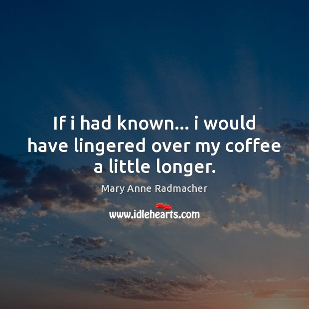 If i had known… i would have lingered over my coffee a little longer. Mary Anne Radmacher Picture Quote