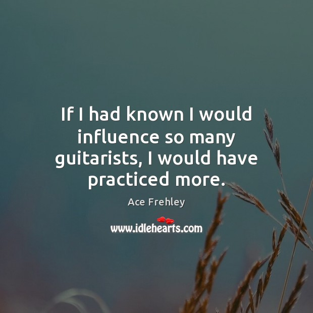 Image, If I had known I would influence so many guitarists, I would have practiced more.