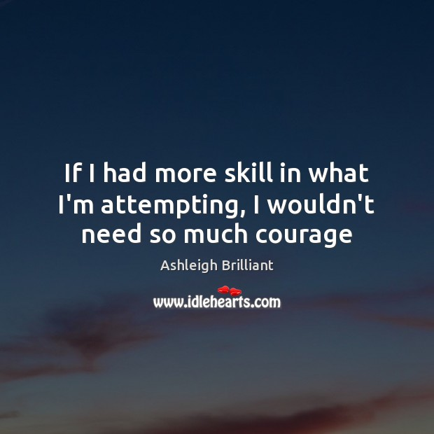 If I had more skill in what I'm attempting, I wouldn't need so much courage Ashleigh Brilliant Picture Quote