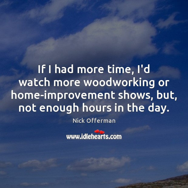 If I had more time, I'd watch more woodworking or home-improvement shows, Nick Offerman Picture Quote