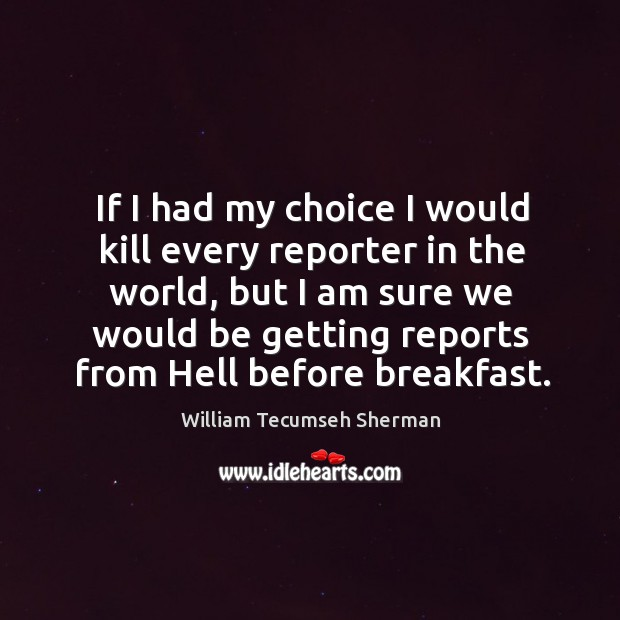 If I had my choice I would kill every reporter in the world William Tecumseh Sherman Picture Quote