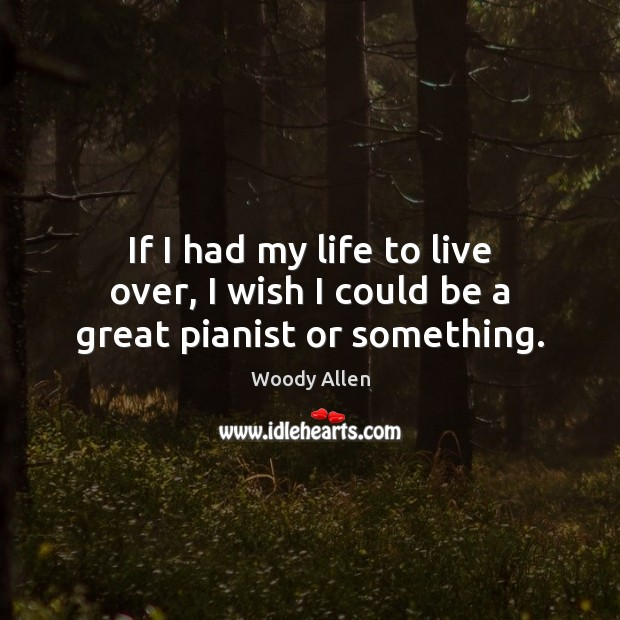 If I had my life to live over, I wish I could be a great pianist or something. Woody Allen Picture Quote