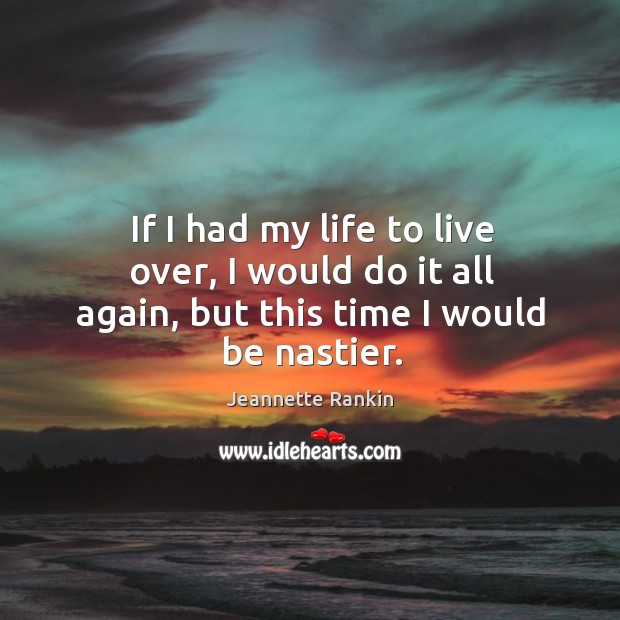 If I had my life to live over, I would do it all again, but this time I would be nastier. Image