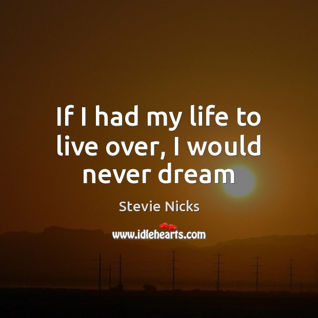 If I had my life to live over, I would never dream Stevie Nicks Picture Quote