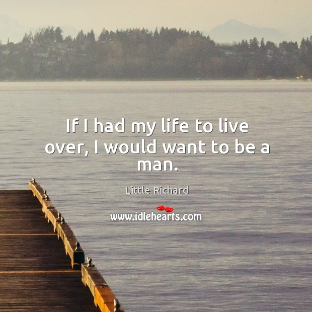 If I had my life to live over, I would want to be a man. Little Richard Picture Quote