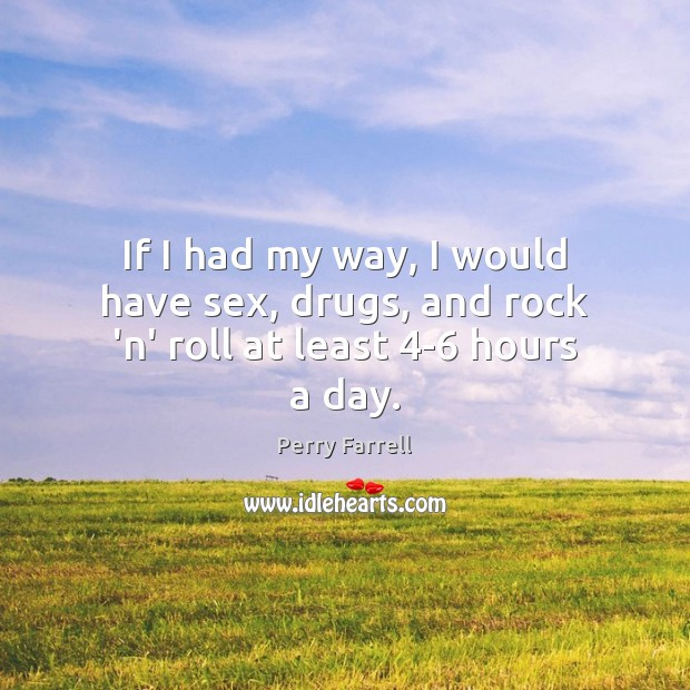If I had my way, I would have sex, drugs, and rock 'n' roll at least 4-6 hours a day. Image