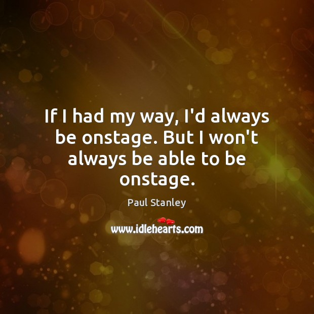 If I had my way, I'd always be onstage. But I won't always be able to be onstage. Paul Stanley Picture Quote