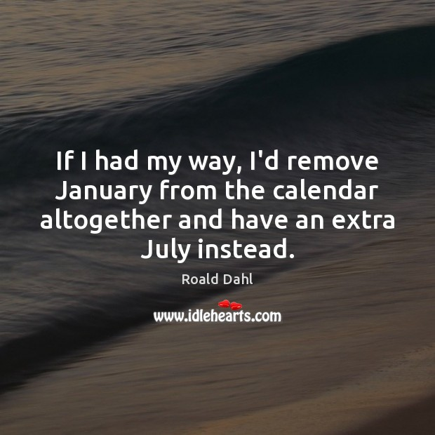 If I had my way, I'd remove January from the calendar altogether Roald Dahl Picture Quote