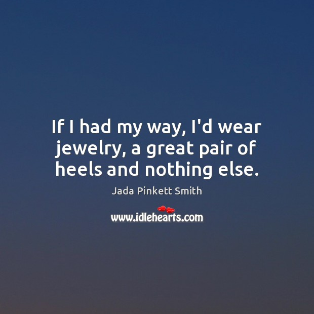 If I had my way, I'd wear jewelry, a great pair of heels and nothing else. Jada Pinkett Smith Picture Quote