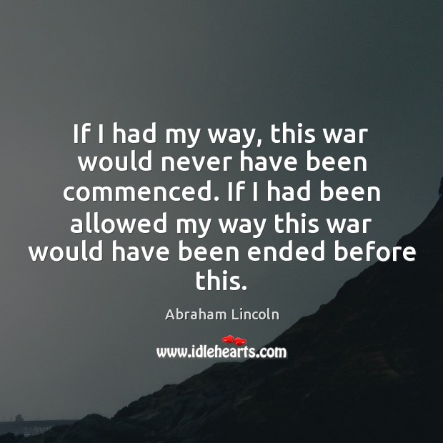 Image, If I had my way, this war would never have been commenced.