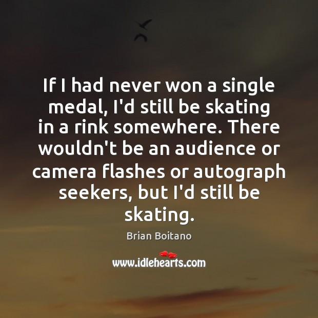 Image, If I had never won a single medal, I'd still be skating
