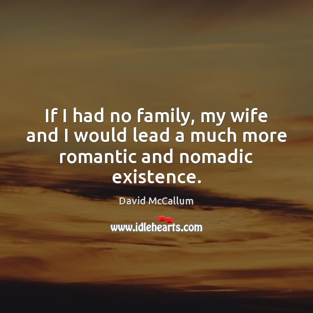 If I had no family, my wife and I would lead a much more romantic and nomadic existence. Image