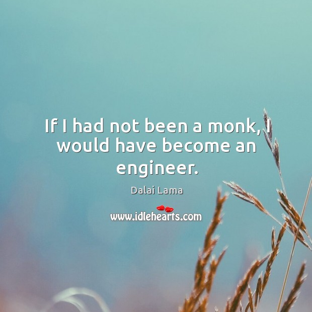 If I had not been a monk, I would have become an engineer. Image