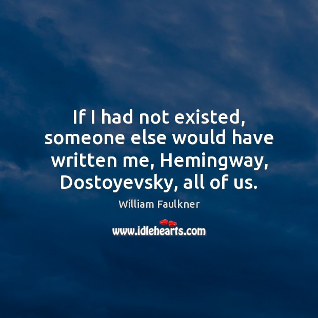 If I had not existed, someone else would have written me, Hemingway, William Faulkner Picture Quote