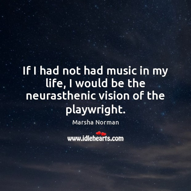 Image, If I had not had music in my life, I would be the neurasthenic vision of the playwright.