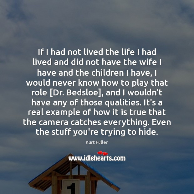 If I had not lived the life I had lived and did Kurt Fuller Picture Quote