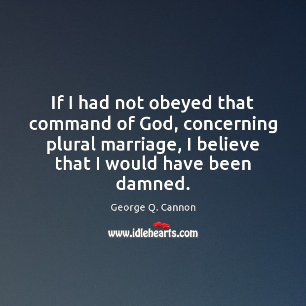 If I had not obeyed that command of God, concerning plural marriage, George Q. Cannon Picture Quote