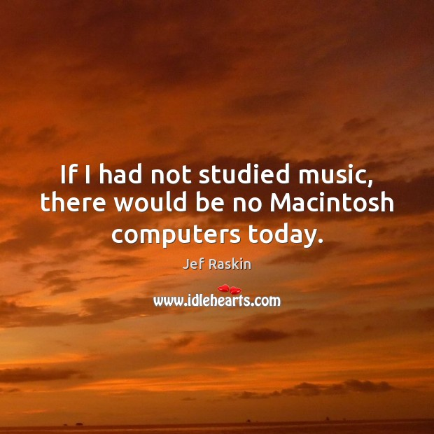 Image, If I had not studied music, there would be no Macintosh computers today.