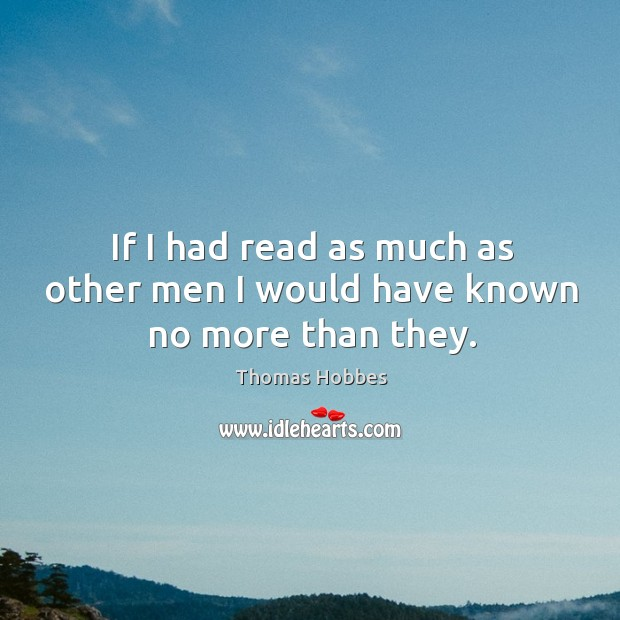If I had read as much as other men I would have known no more than they. Image