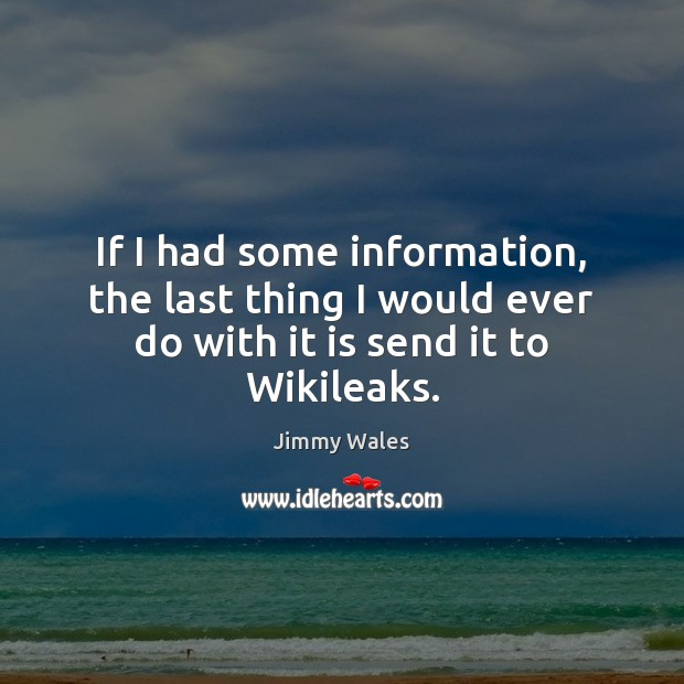 If I had some information, the last thing I would ever do with it is send it to Wikileaks. Jimmy Wales Picture Quote