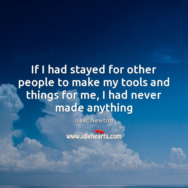 Isaac Newton Picture Quote image saying: If I had stayed for other people to make my tools and