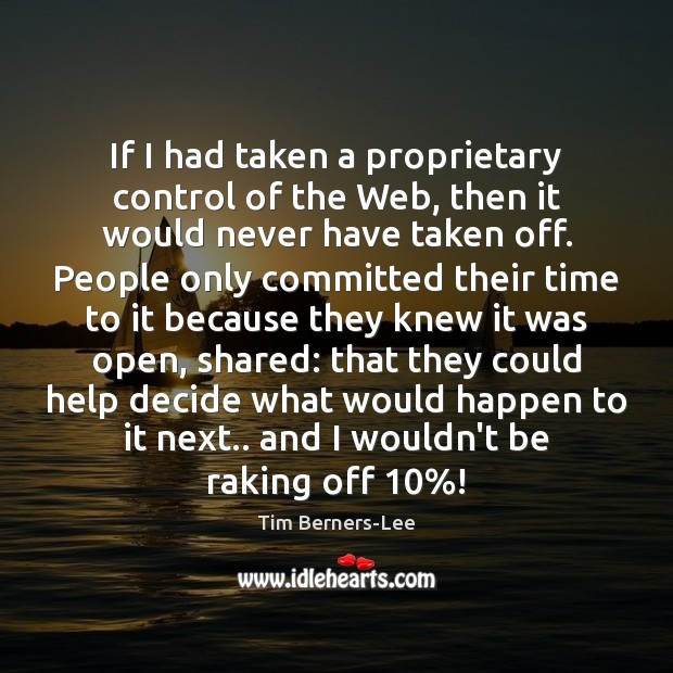 If I had taken a proprietary control of the Web, then it Tim Berners-Lee Picture Quote