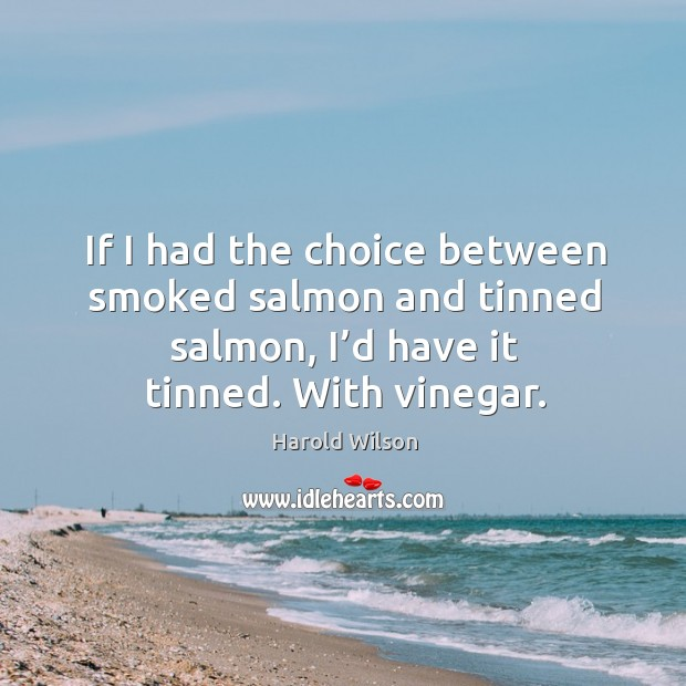 Image, If I had the choice between smoked salmon and tinned salmon, I'd have it tinned. With vinegar.