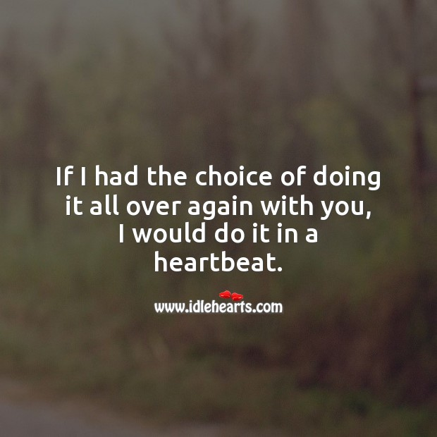 If I had the choice of doing it all over again with you, I would do it in a heartbeat. With You Quotes Image