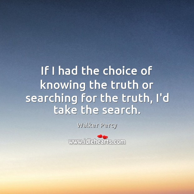 If I had the choice of knowing the truth or searching for the truth, I'd take the search. Image