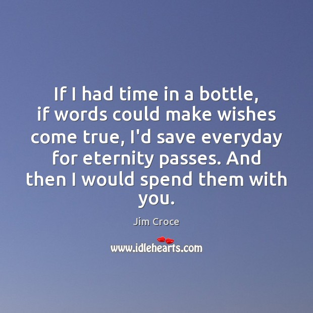 If I had time in a bottle, if words could make wishes Jim Croce Picture Quote