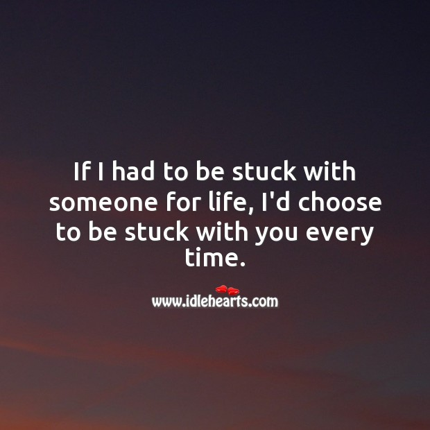 If I had to be stuck with someone for life, I'd choose to be stuck with you every time. Funny Wedding Anniversary Messages Image